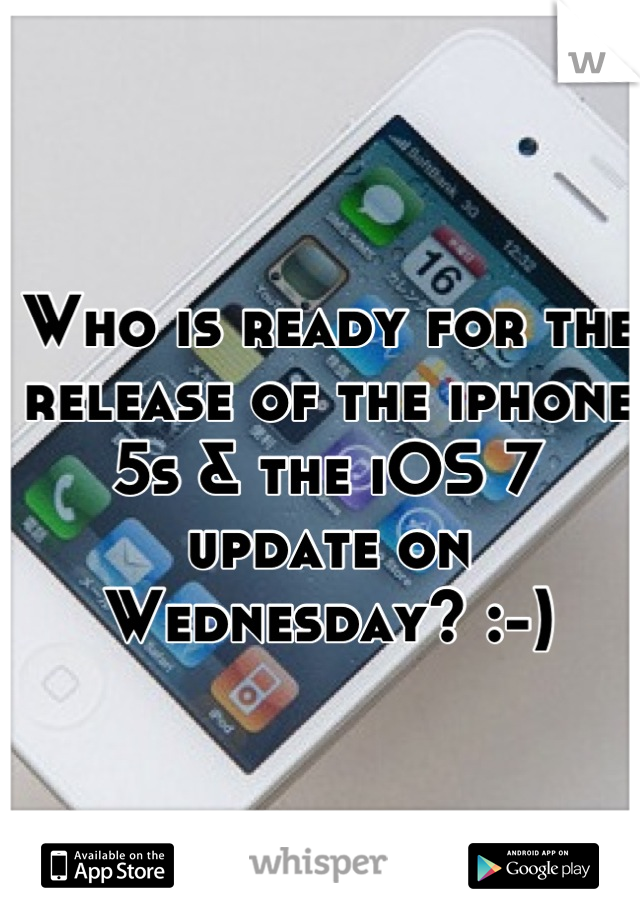 Who is ready for the release of the iphone 5s & the iOS 7 update on Wednesday? :-)