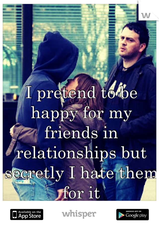 I pretend to be happy for my friends in relationships but secretly I hate them for it