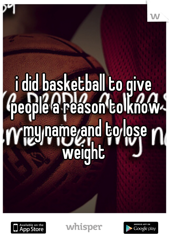 i did basketball to give people a reason to know my name and to lose weight