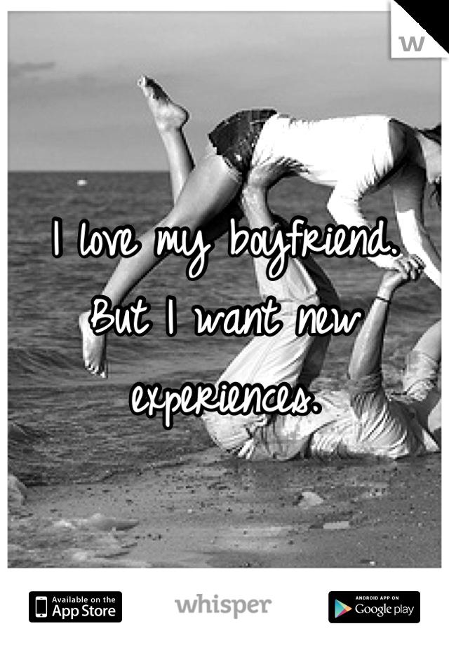 I love my boyfriend. But I want new experiences.