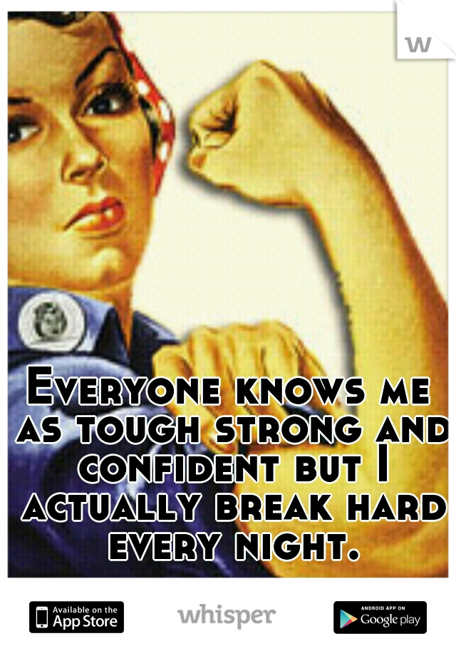Everyone knows me as tough strong and confident but I actually break hard every night.