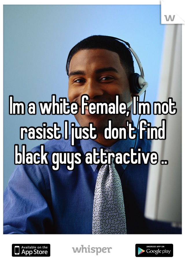 Im a white female, I'm not rasist I just  don't find black guys attractive ..