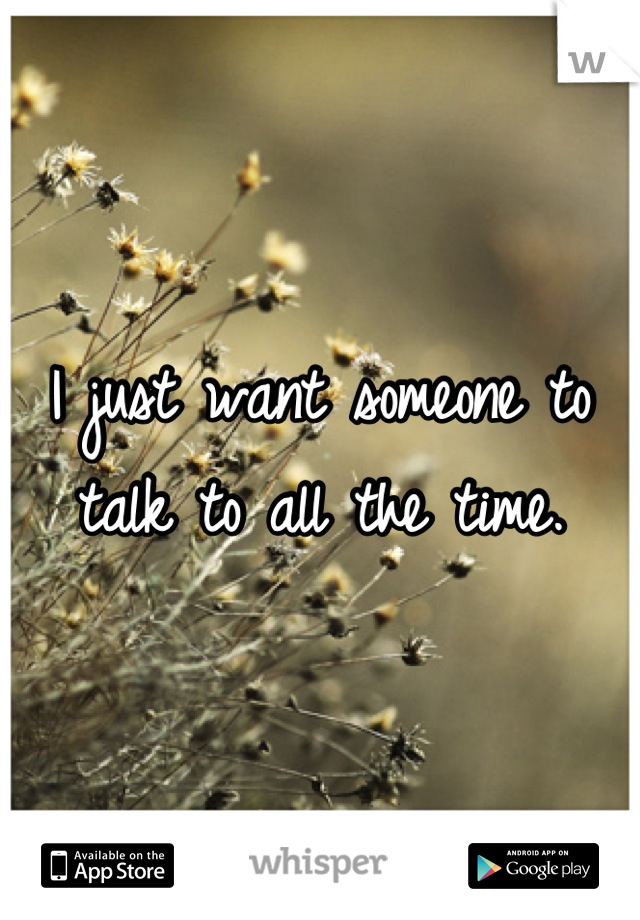I just want someone to talk to all the time.