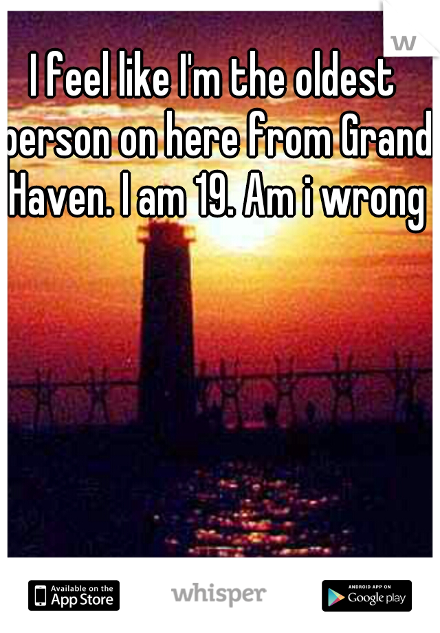 I feel like I'm the oldest person on here from Grand Haven. I am 19. Am i wrong?
