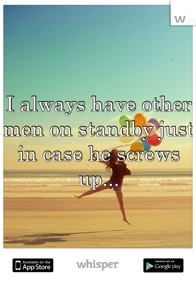 I always have other men on standby just in case he screws up...