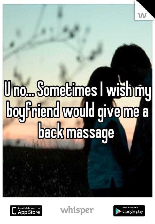 U no... Sometimes I wish my boyfriend would give me a back massage