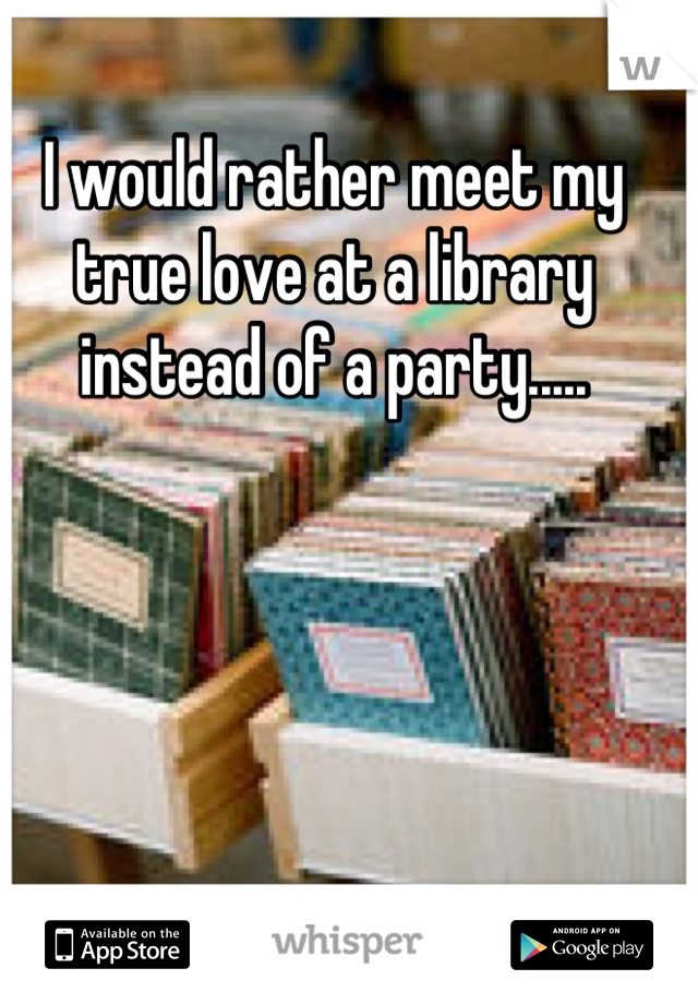 I would rather meet my true love at a library instead of a party.....