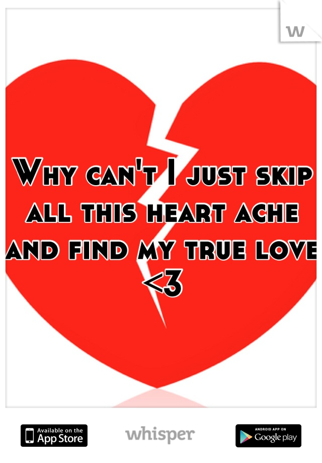 Why can't I just skip all this heart ache and find my true love <3