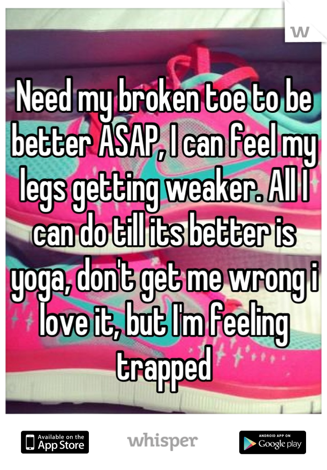 Need my broken toe to be better ASAP, I can feel my legs getting weaker. All I can do till its better is yoga, don't get me wrong i love it, but I'm feeling trapped