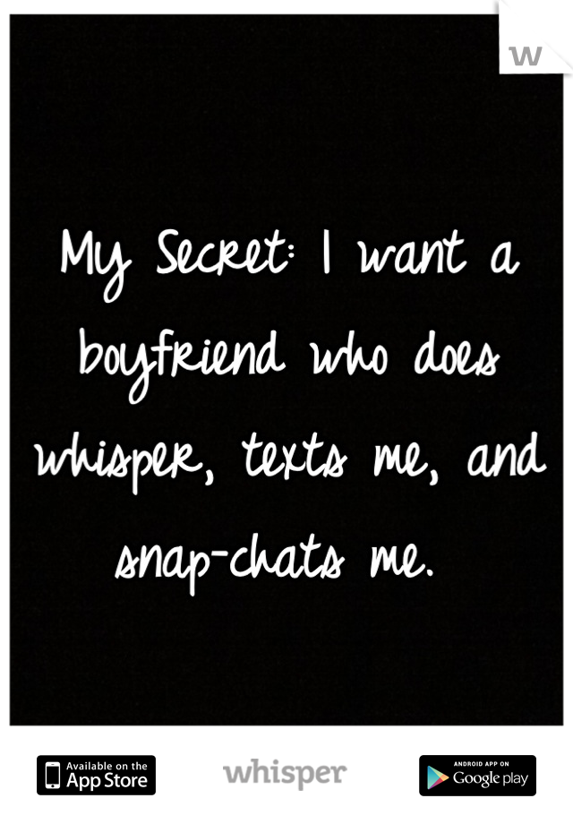 My Secret: I want a boyfriend who does whisper, texts me, and snap-chats me.