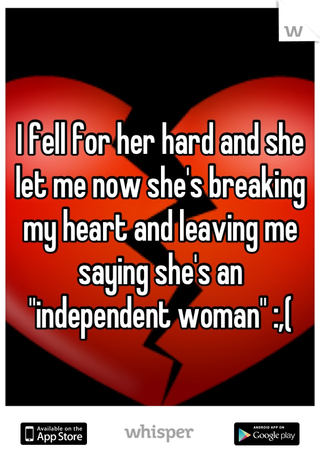 """I fell for her hard and she let me now she's breaking my heart and leaving me saying she's an """"independent woman"""" :,("""