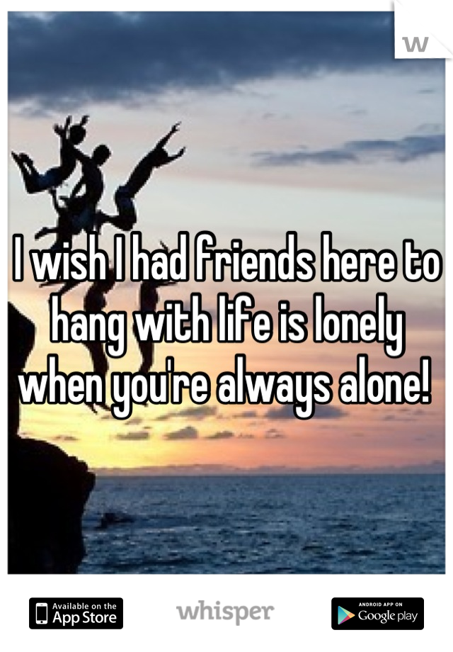 I wish I had friends here to hang with life is lonely when you're always alone!