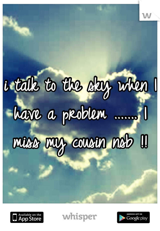 i talk to the sky when I have a problem ....... I miss my cousin nsb !!