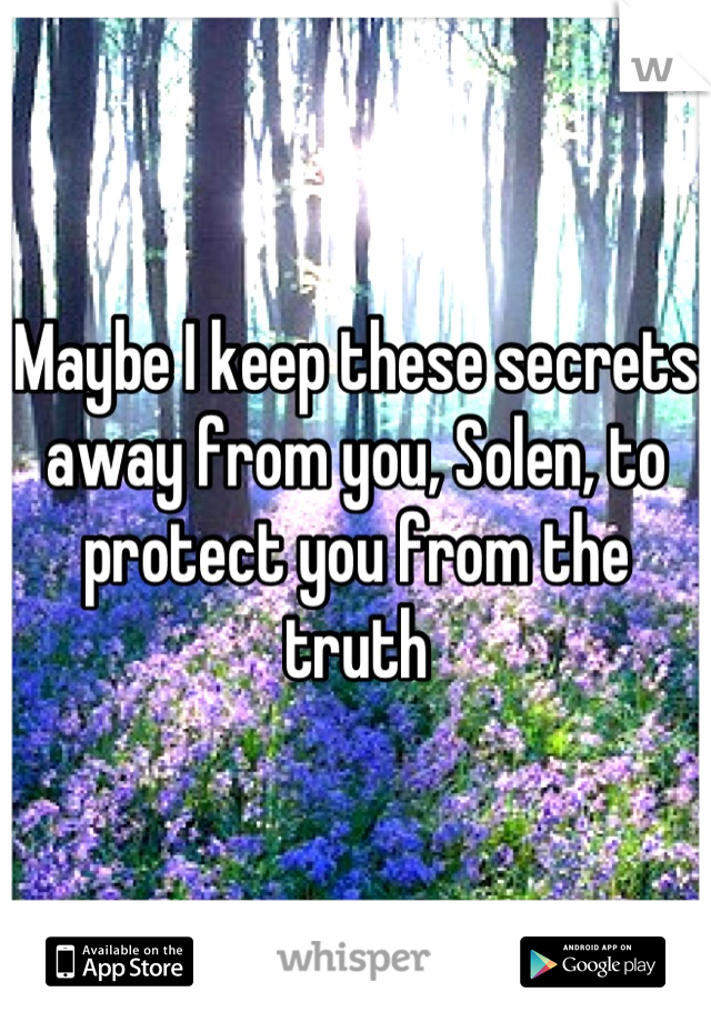 Maybe I keep these secrets away from you, Solen, to protect you from the truth