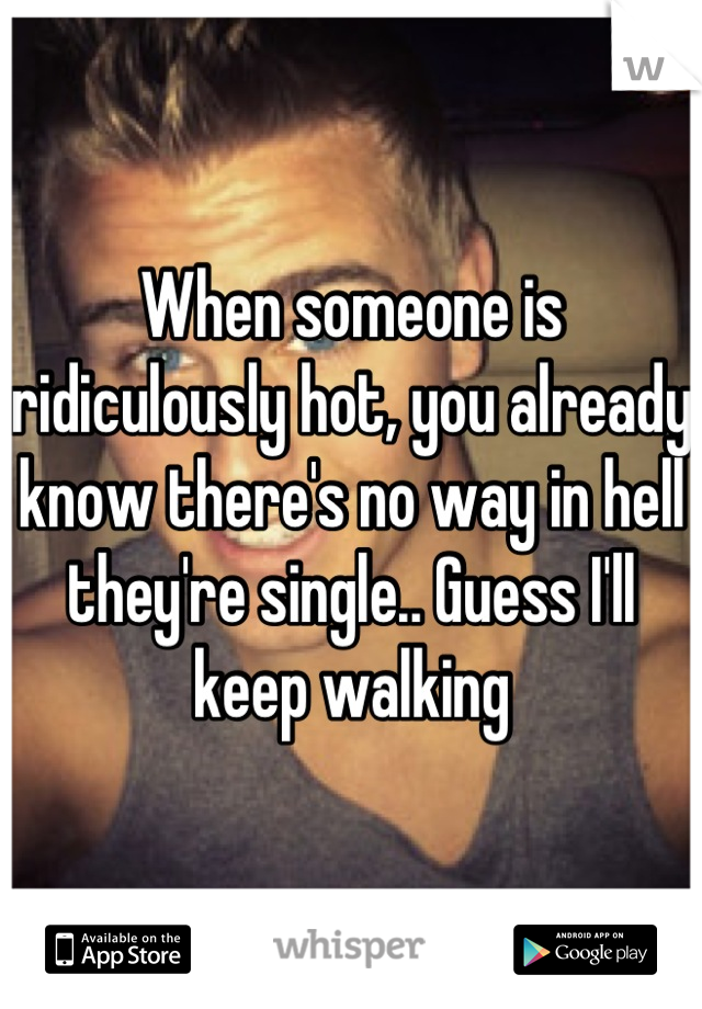 When someone is ridiculously hot, you already know there's no way in hell they're single.. Guess I'll keep walking