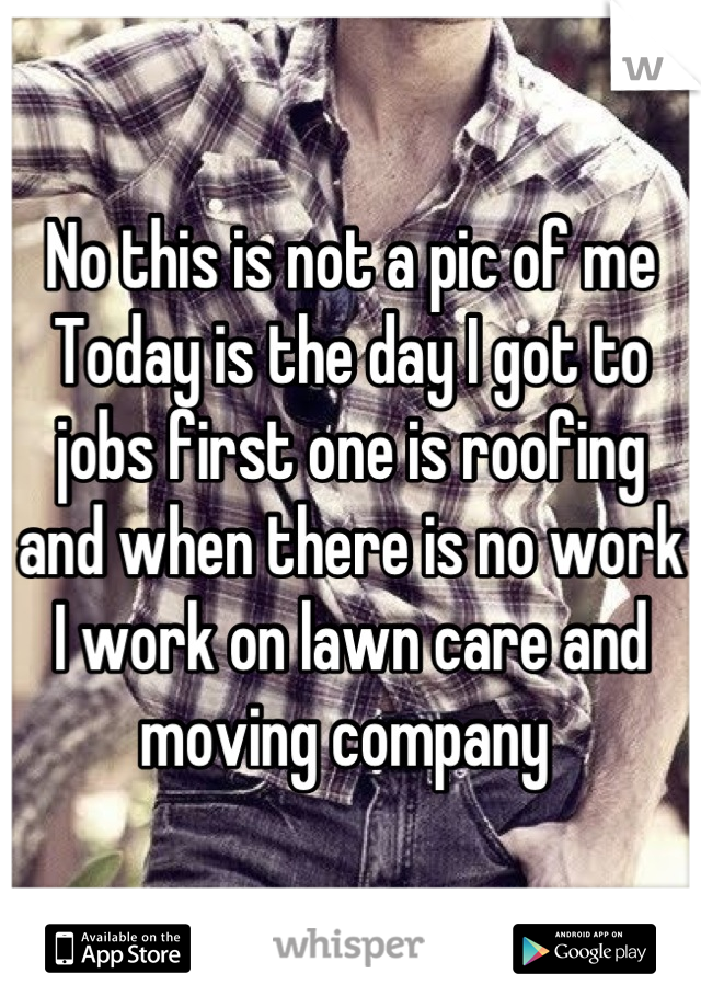 No this is not a pic of me  Today is the day I got to jobs first one is roofing and when there is no work I work on lawn care and moving company