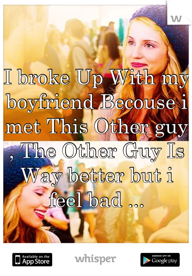 I broke Up With my boyfriend Becouse i met This Other guy , The Other Guy Is Way better but i feel bad ...
