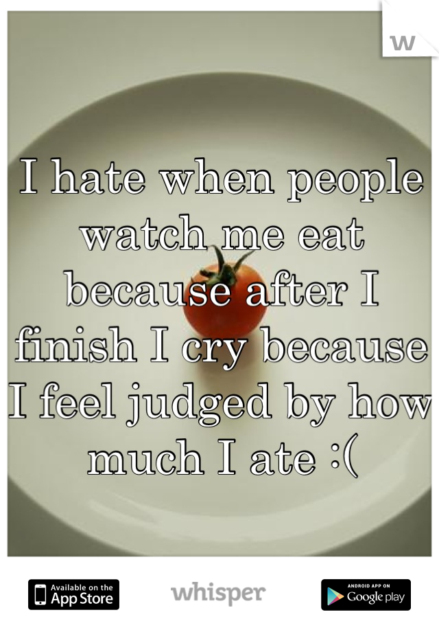 I hate when people watch me eat  because after I finish I cry because I feel judged by how much I ate :(