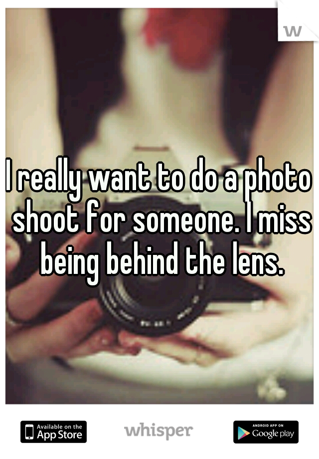 I really want to do a photo shoot for someone. I miss being behind the lens.