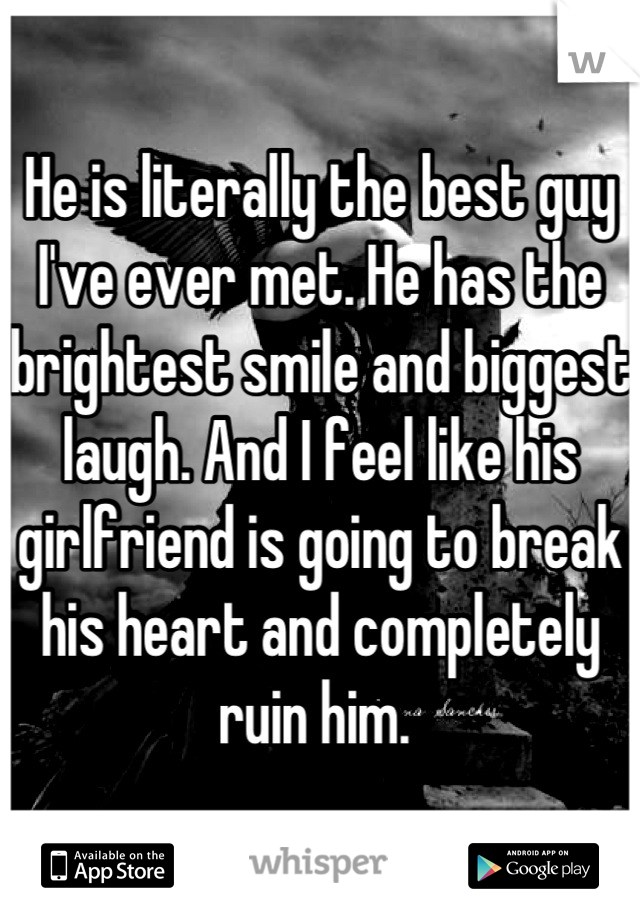He is literally the best guy I've ever met. He has the brightest smile and biggest laugh. And I feel like his girlfriend is going to break his heart and completely ruin him.