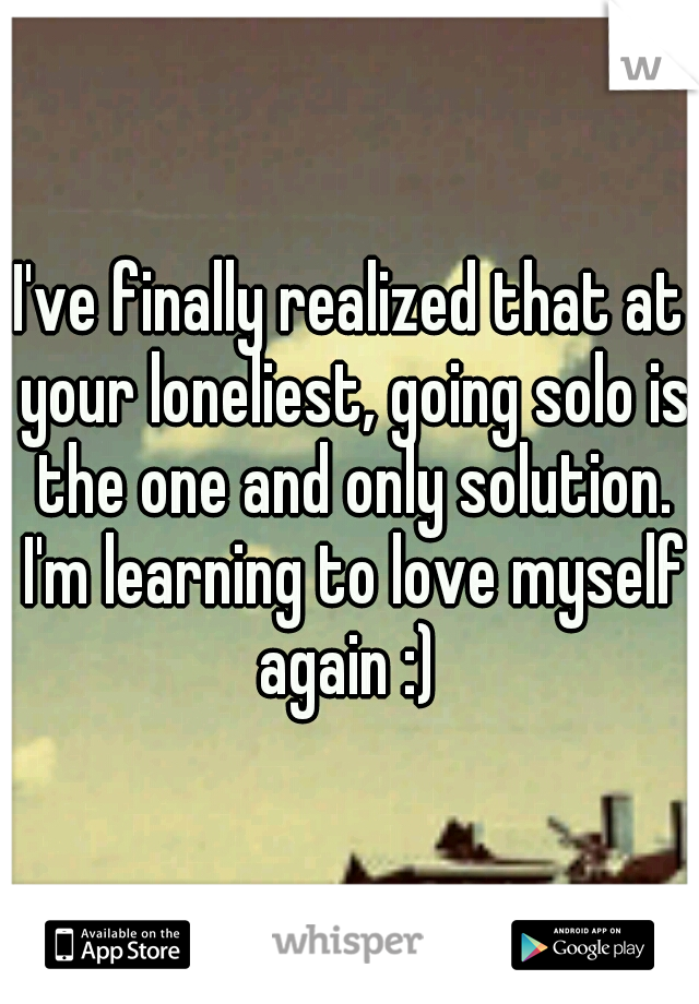 I've finally realized that at your loneliest, going solo is the one and only solution. I'm learning to love myself again :)