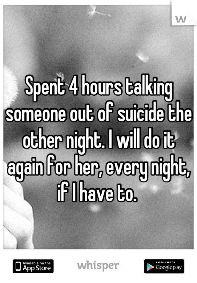 Spent 4 hours talking someone out of suicide the other night. I will do it again for her, every night, if I have to.