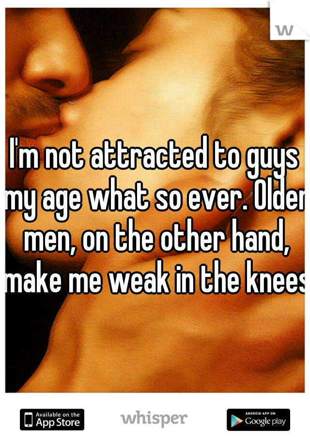 I'm not attracted to guys my age what so ever. Older men, on the other hand, make me weak in the knees.