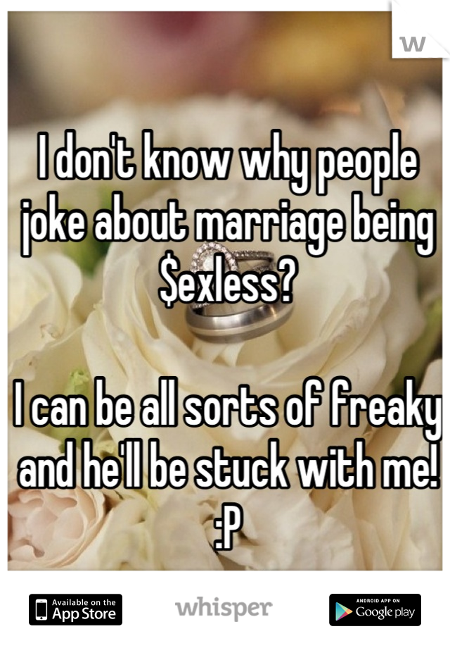 I don't know why people joke about marriage being $exless?  I can be all sorts of freaky and he'll be stuck with me! :P