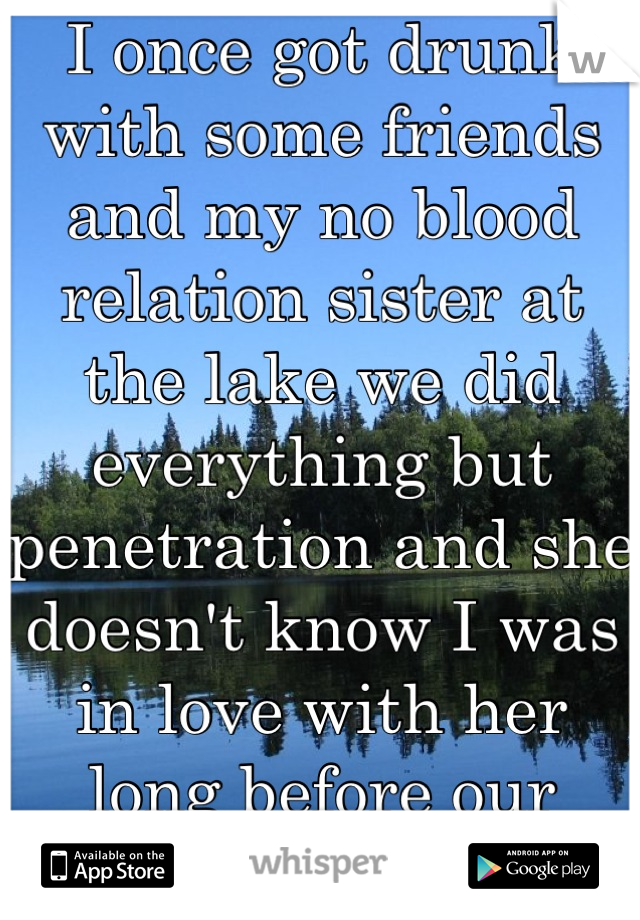 I once got drunk with some friends and my no blood relation sister at the lake we did everything but penetration and she doesn't know I was in love with her long before our parents met
