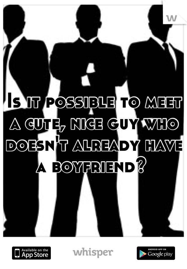 Is it possible to meet a cute, nice guy who doesn't already have a boyfriend?