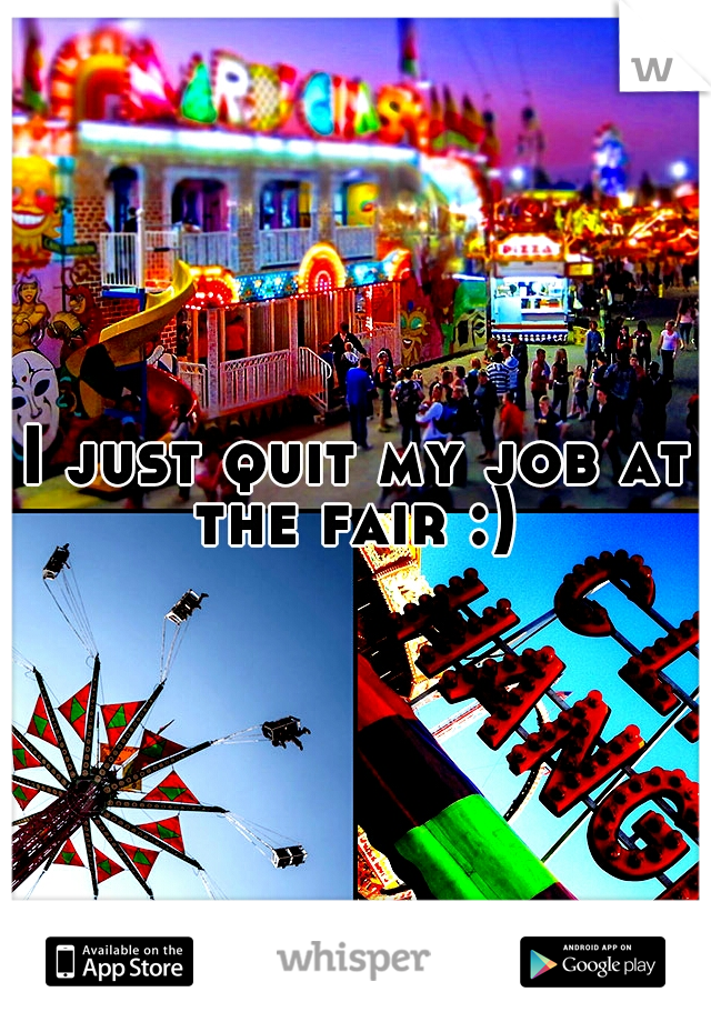 I just quit my job at the fair :)