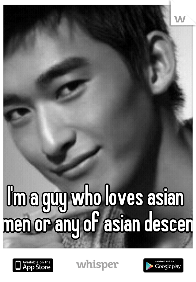 I'm a guy who loves asian men or any of asian descent