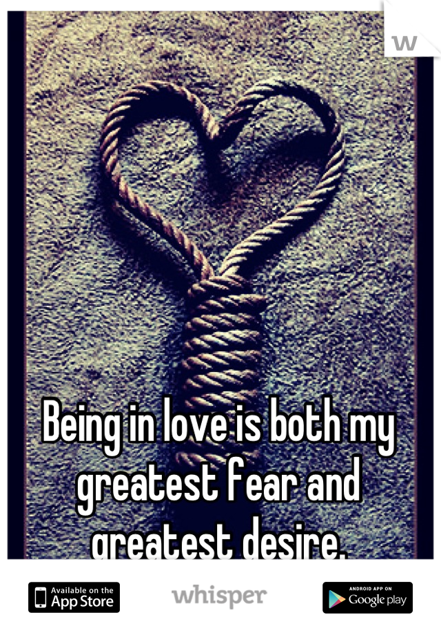 Being in love is both my greatest fear and greatest desire.