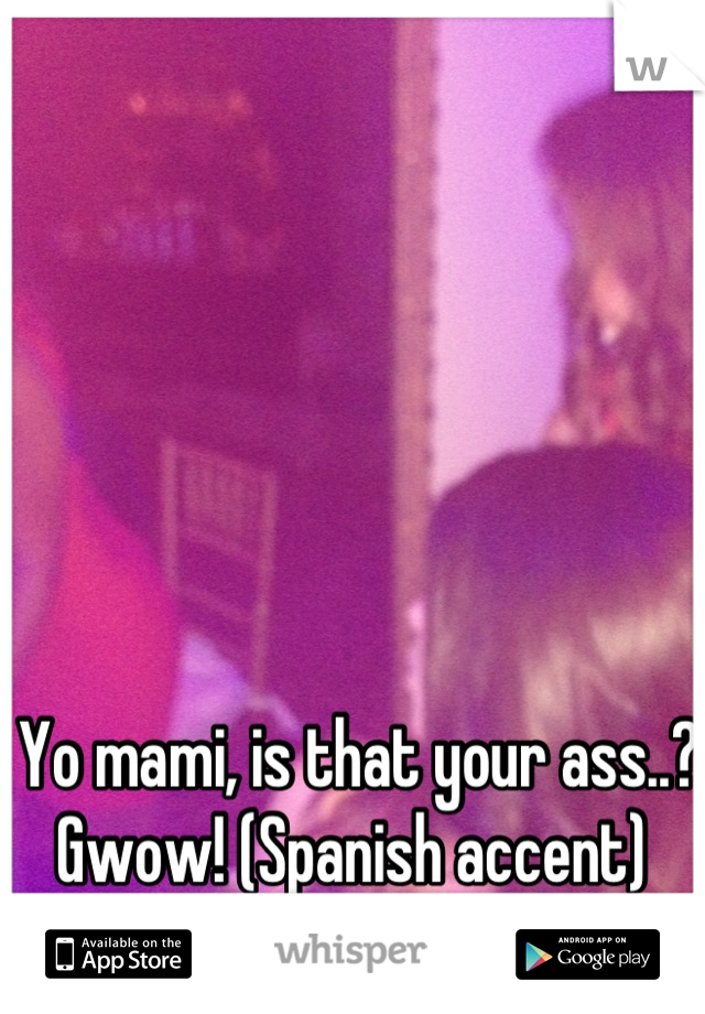 Yo mami, is that your ass..? Gwow! (Spanish accent)