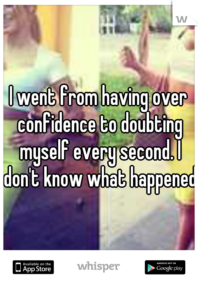 I went from having over confidence to doubting myself every second. I don't know what happened