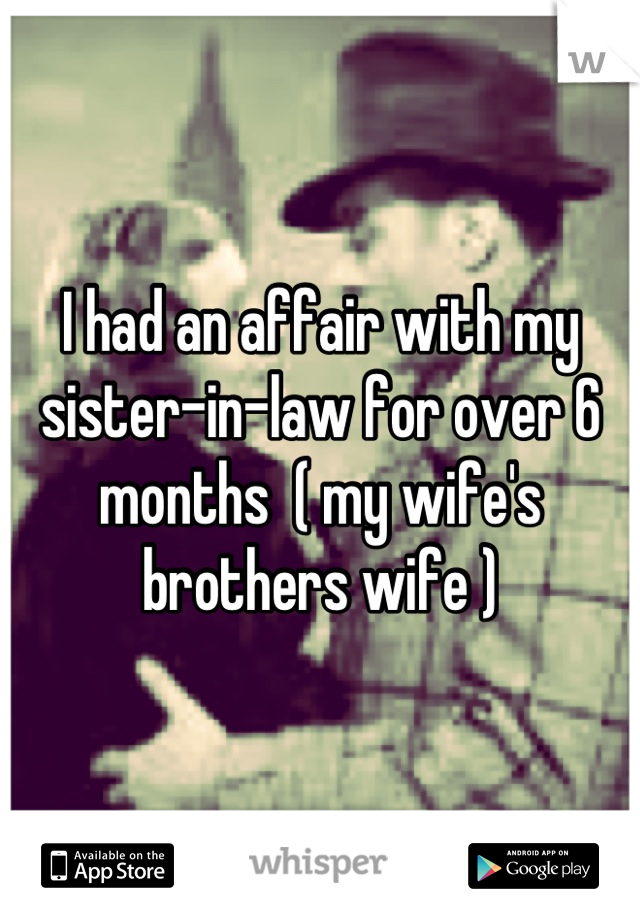 I had an affair with my sister-in-law for over 6 months  ( my wife's brothers wife )