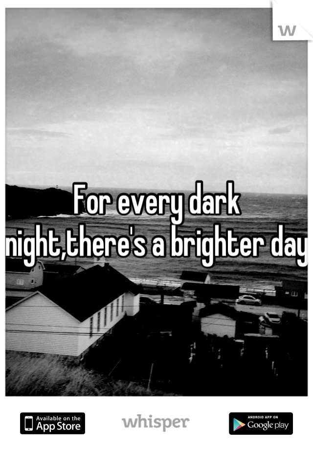 For every dark night,there's a brighter day