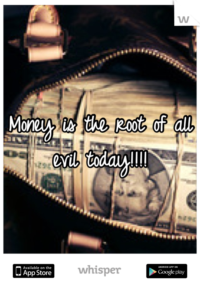 Money is the root of all evil today!!!!