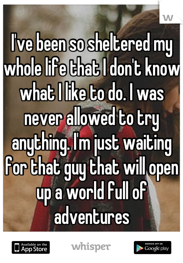 I've been so sheltered my whole life that I don't know what I like to do. I was never allowed to try anything. I'm just waiting for that guy that will open up a world full of adventures