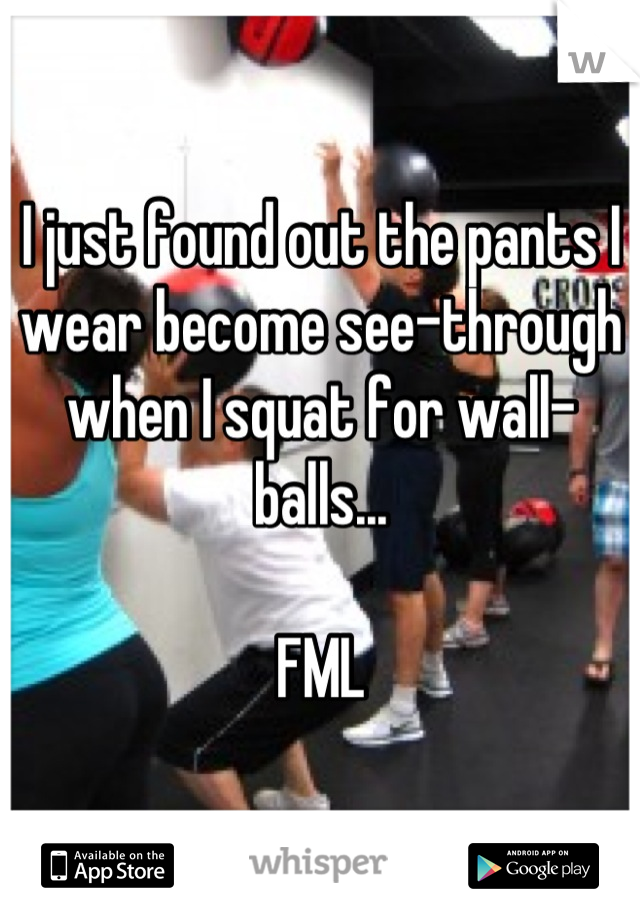 I just found out the pants I wear become see-through when I squat for wall-balls...  FML