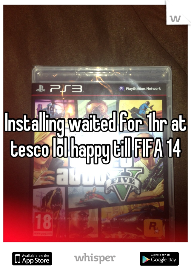 Installing waited for 1hr at tesco lol happy till FIFA 14