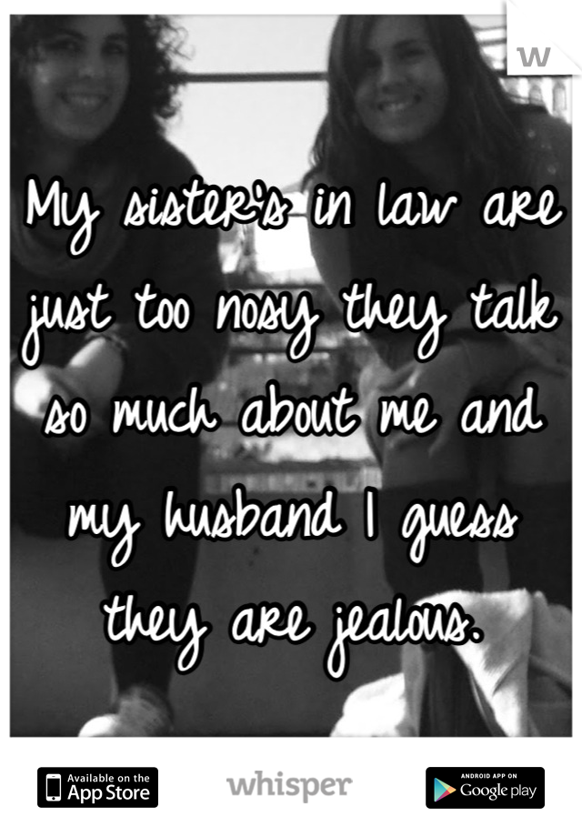 My sister's in law are just too nosy they talk so much about me and my husband I guess they are jealous.