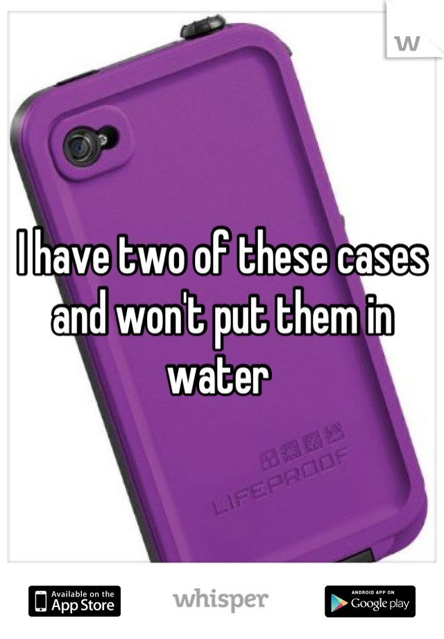 I have two of these cases and won't put them in water