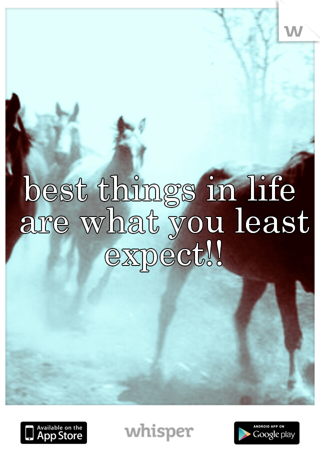 best things in life are what you least expect!!
