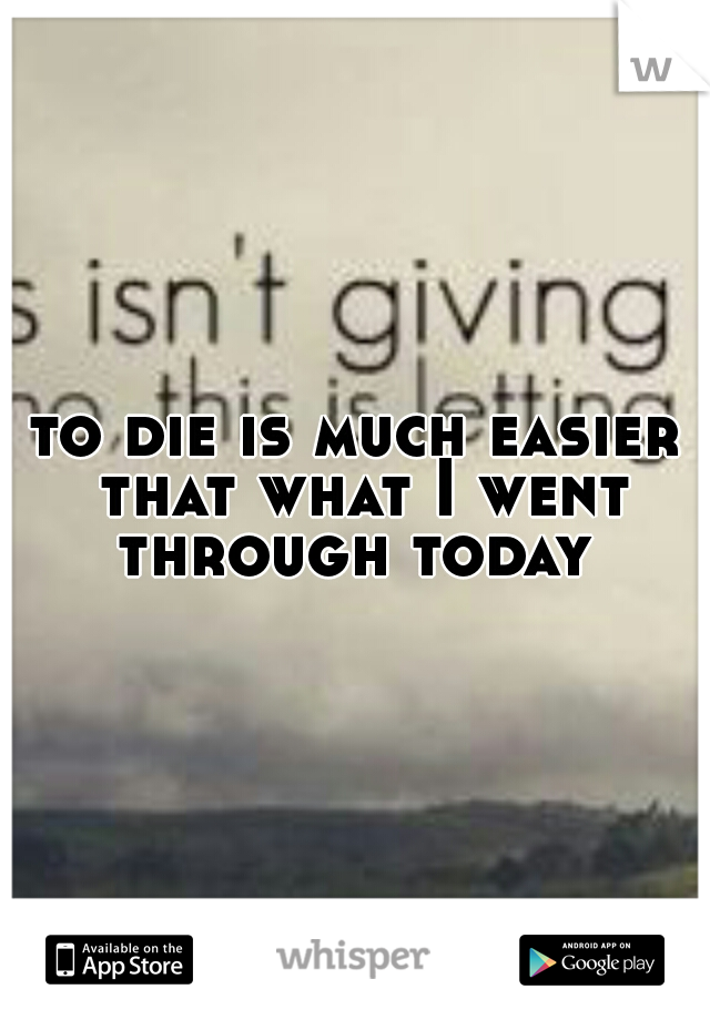 to die is much easier that what I went through today