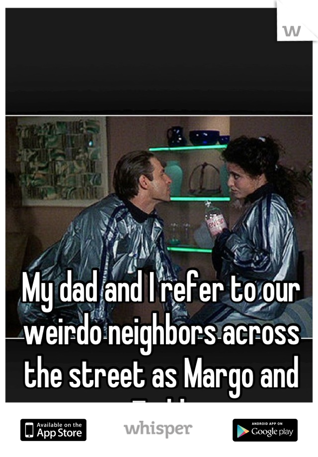 My dad and I refer to our weirdo neighbors across the street as Margo and Todd
