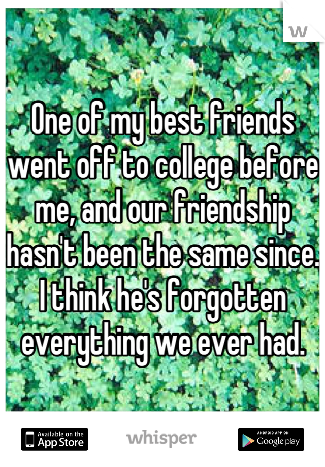 One of my best friends went off to college before me, and our friendship hasn't been the same since. I think he's forgotten everything we ever had.