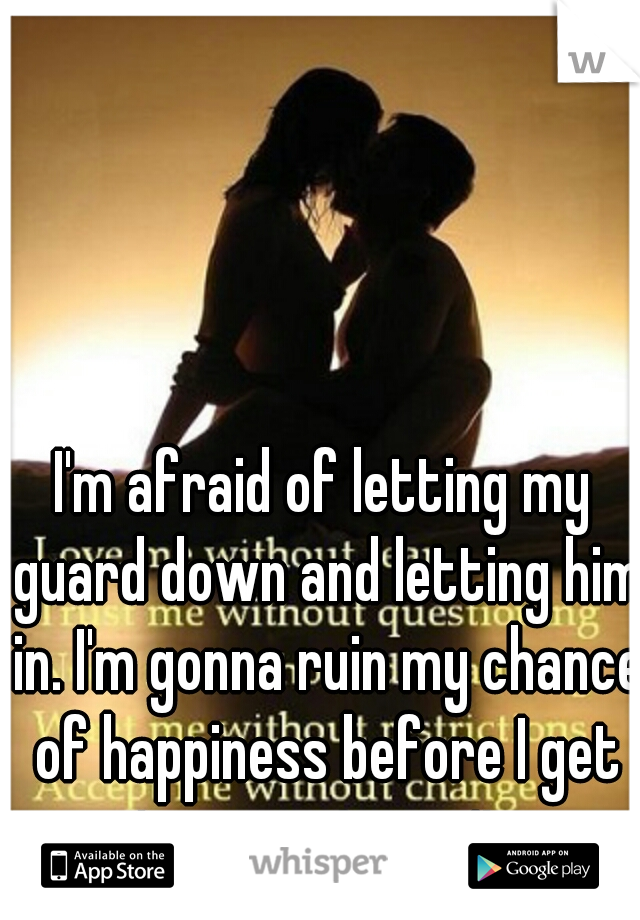 I'm afraid of letting my guard down and letting him in. I'm gonna ruin my chance of happiness before I get to experience it