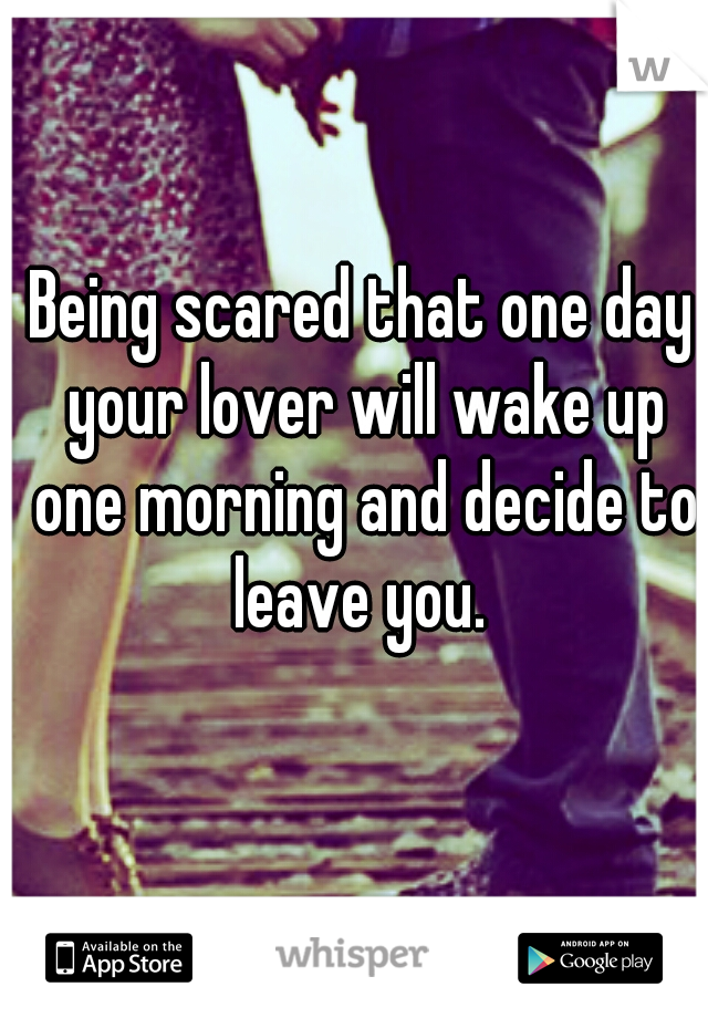 Being scared that one day your lover will wake up one morning and decide to leave you.
