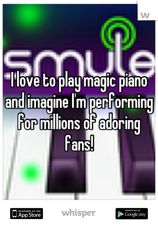 I love to play magic piano and imagine I'm performing for millions of adoring fans!